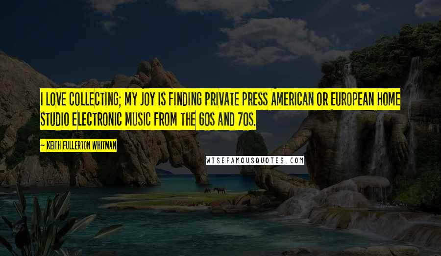 Keith Fullerton Whitman quotes: I love collecting; my joy is finding private press American or European home studio electronic music from the 60s and 70s.