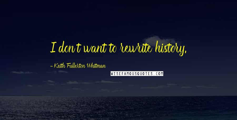 Keith Fullerton Whitman quotes: I don't want to rewrite history.