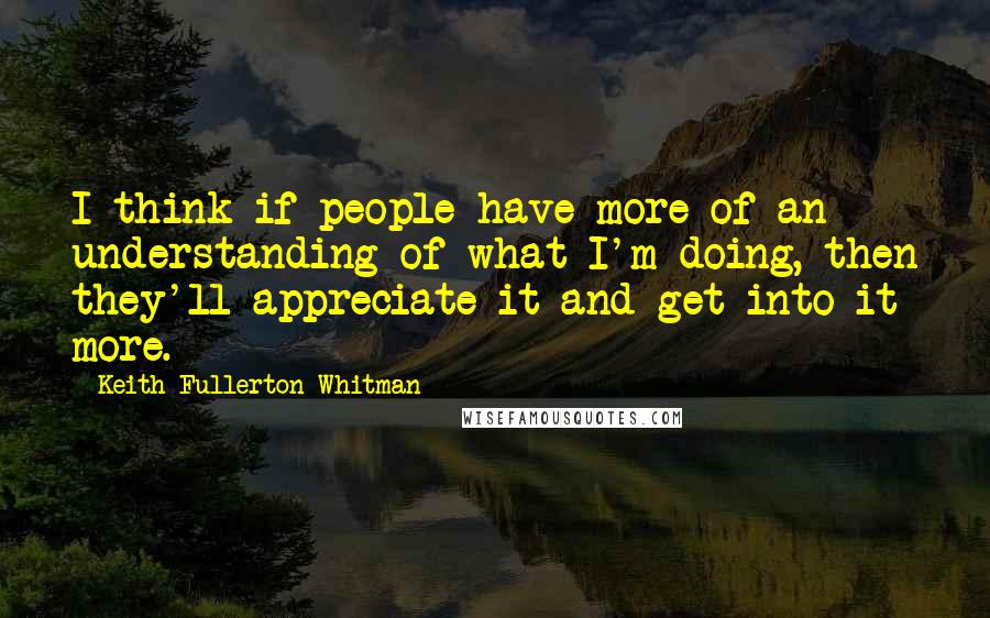 Keith Fullerton Whitman quotes: I think if people have more of an understanding of what I'm doing, then they'll appreciate it and get into it more.