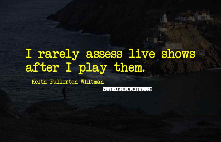 Keith Fullerton Whitman quotes: I rarely assess live shows after I play them.