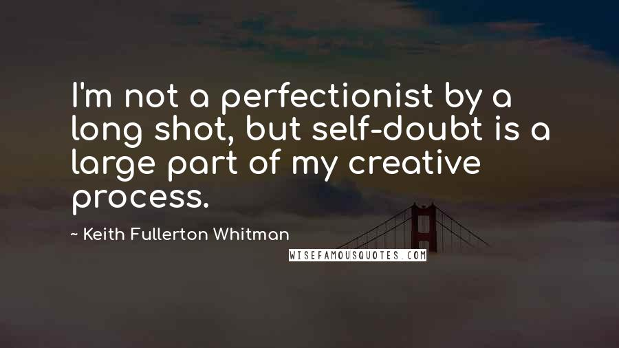 Keith Fullerton Whitman quotes: I'm not a perfectionist by a long shot, but self-doubt is a large part of my creative process.