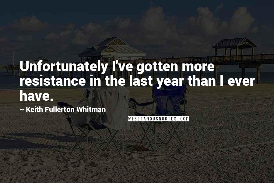 Keith Fullerton Whitman quotes: Unfortunately I've gotten more resistance in the last year than I ever have.