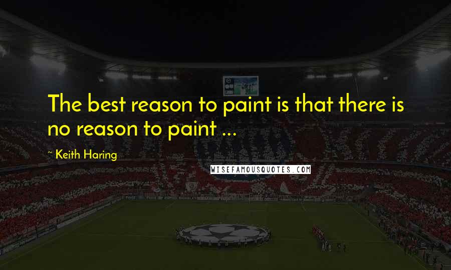 Keith Haring quotes: The best reason to paint is that there is no reason to paint ...