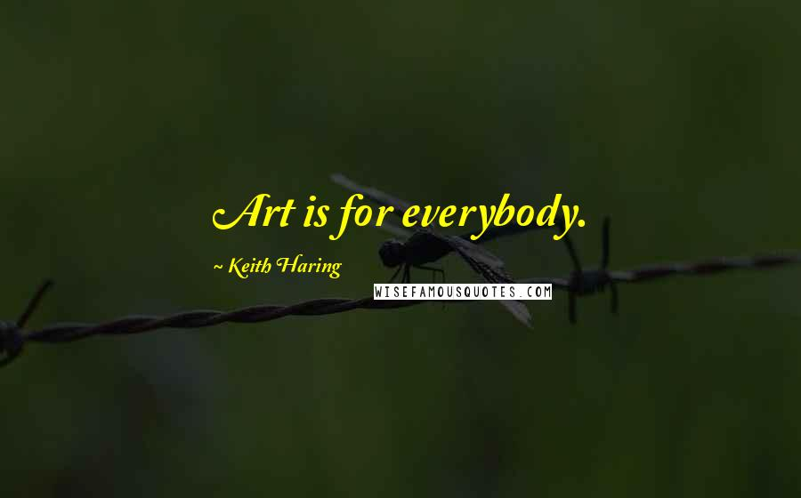 Keith Haring quotes: Art is for everybody.