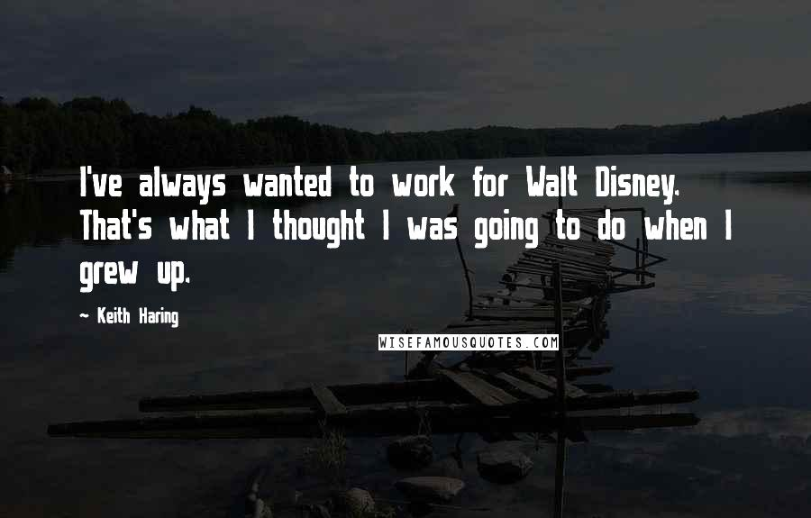 Keith Haring quotes: I've always wanted to work for Walt Disney. That's what I thought I was going to do when I grew up.