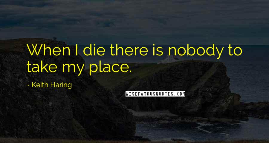 Keith Haring quotes: When I die there is nobody to take my place.