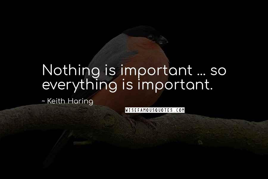 Keith Haring quotes: Nothing is important ... so everything is important.
