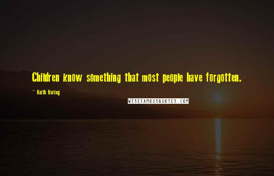 Keith Haring quotes: Children know something that most people have forgotten.