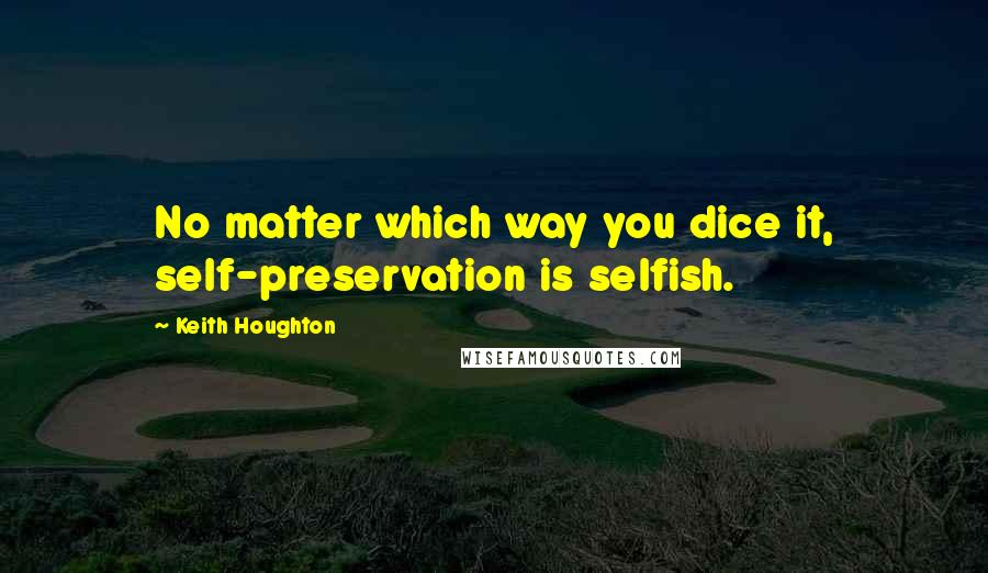 Keith Houghton quotes: No matter which way you dice it, self-preservation is selfish.