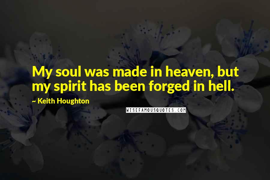 Keith Houghton quotes: My soul was made in heaven, but my spirit has been forged in hell.