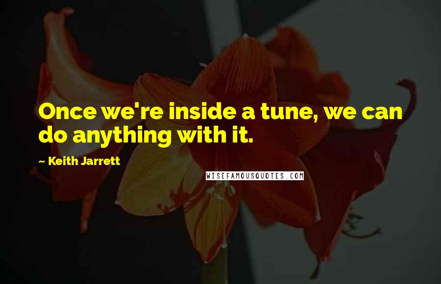 Keith Jarrett quotes: Once we're inside a tune, we can do anything with it.