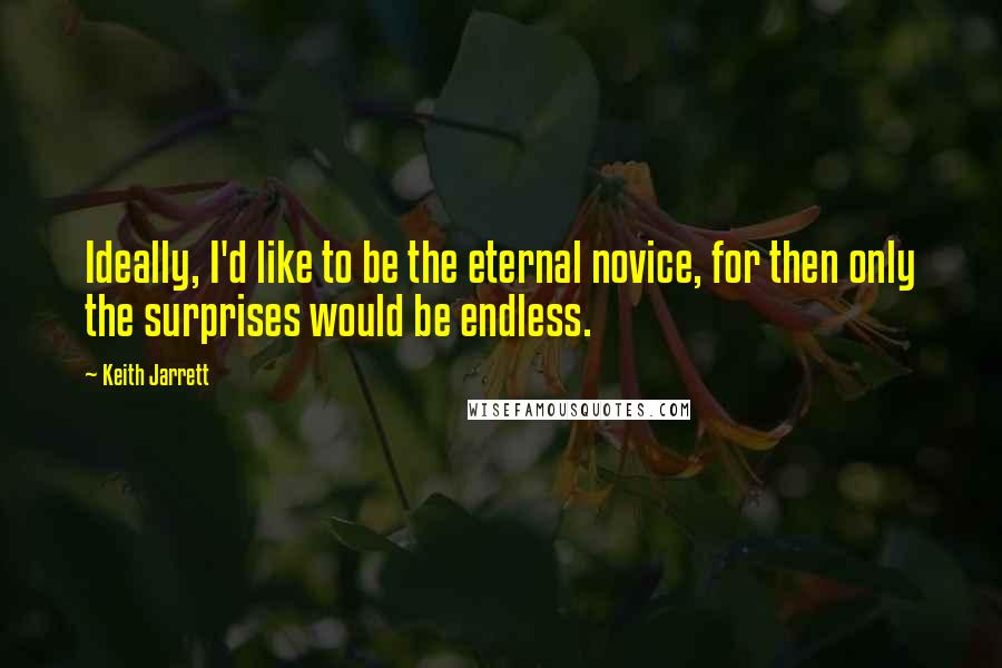 Keith Jarrett quotes: Ideally, I'd like to be the eternal novice, for then only the surprises would be endless.