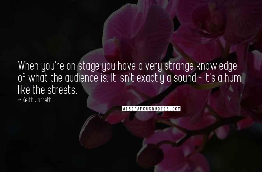 Keith Jarrett quotes: When you're on stage you have a very strange knowledge of what the audience is. It isn't exactly a sound - it's a hum, like the streets.