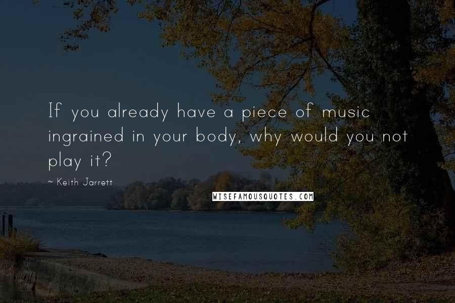 Keith Jarrett quotes: If you already have a piece of music ingrained in your body, why would you not play it?