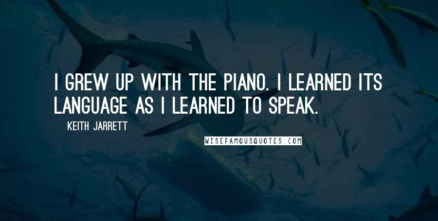 Keith Jarrett quotes: I grew up with the piano. I learned its language as I learned to speak.