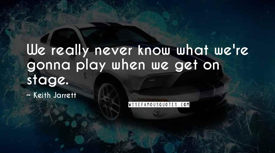 Keith Jarrett quotes: We really never know what we're gonna play when we get on stage.