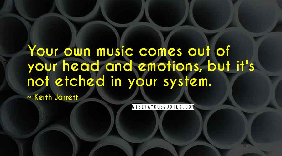 Keith Jarrett quotes: Your own music comes out of your head and emotions, but it's not etched in your system.