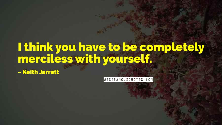 Keith Jarrett quotes: I think you have to be completely merciless with yourself.