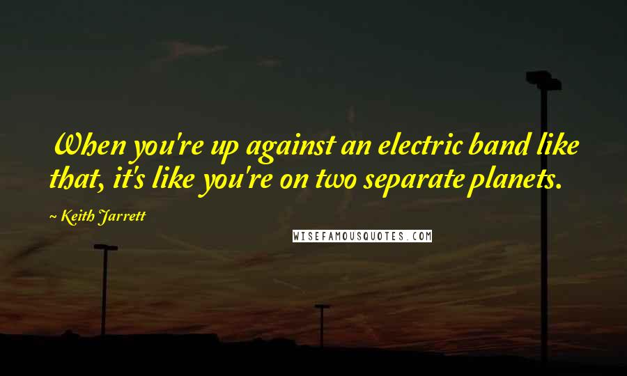 Keith Jarrett quotes: When you're up against an electric band like that, it's like you're on two separate planets.