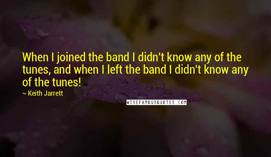 Keith Jarrett quotes: When I joined the band I didn't know any of the tunes, and when I left the band I didn't know any of the tunes!