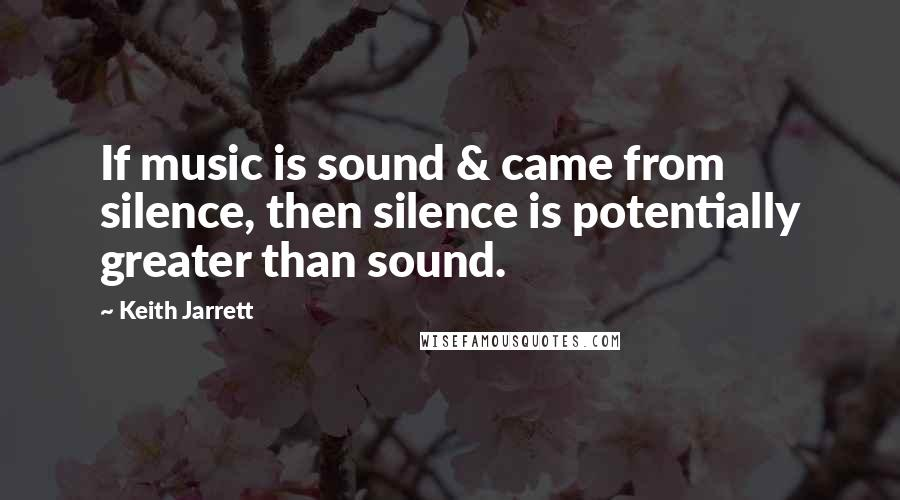 Keith Jarrett quotes: If music is sound & came from silence, then silence is potentially greater than sound.