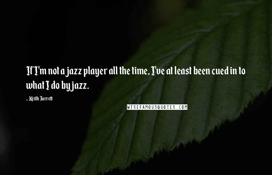 Keith Jarrett quotes: If I'm not a jazz player all the time, I've at least been cued in to what I do by jazz.