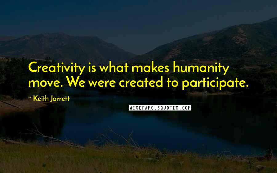 Keith Jarrett quotes: Creativity is what makes humanity move. We were created to participate.