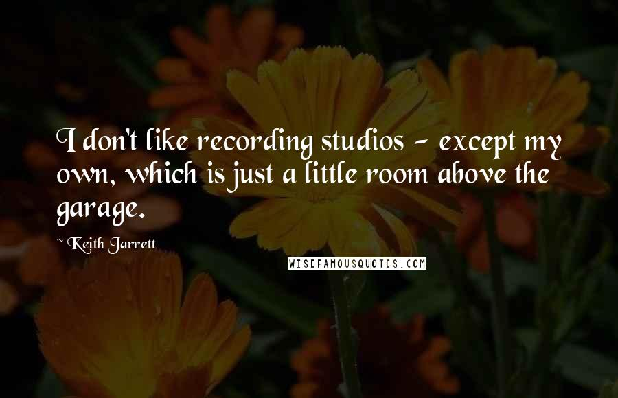Keith Jarrett quotes: I don't like recording studios - except my own, which is just a little room above the garage.