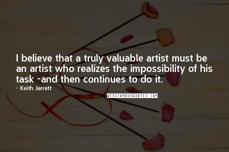 Keith Jarrett quotes: I believe that a truly valuable artist must be an artist who realizes the impossibility of his task -and then continues to do it.