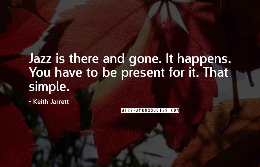 Keith Jarrett quotes: Jazz is there and gone. It happens. You have to be present for it. That simple.