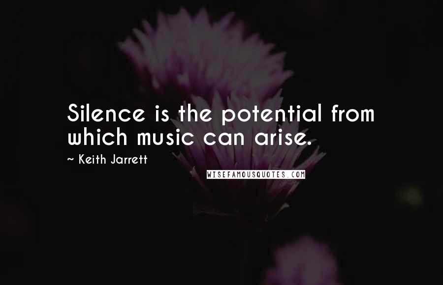 Keith Jarrett quotes: Silence is the potential from which music can arise.