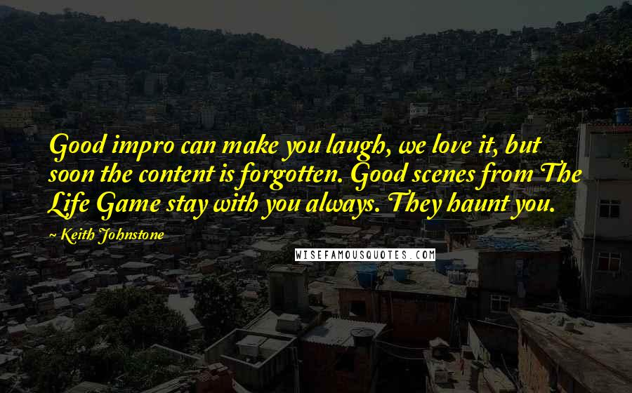 Keith Johnstone quotes: Good impro can make you laugh, we love it, but soon the content is forgotten. Good scenes from The Life Game stay with you always. They haunt you.