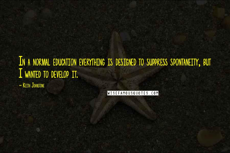Keith Johnstone quotes: In a normal education everything is designed to suppress spontaneity, but I wanted to develop it.