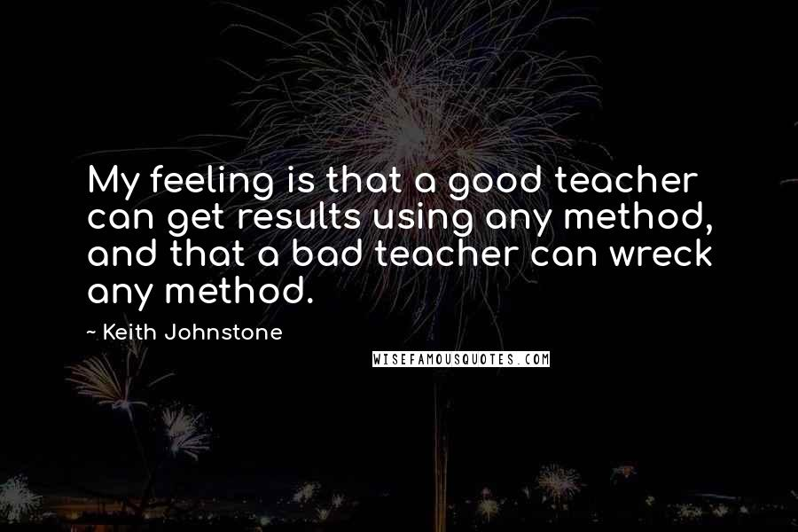 Keith Johnstone quotes: My feeling is that a good teacher can get results using any method, and that a bad teacher can wreck any method.