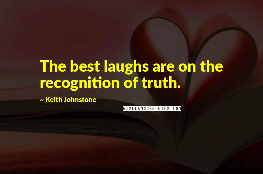 Keith Johnstone quotes: The best laughs are on the recognition of truth.