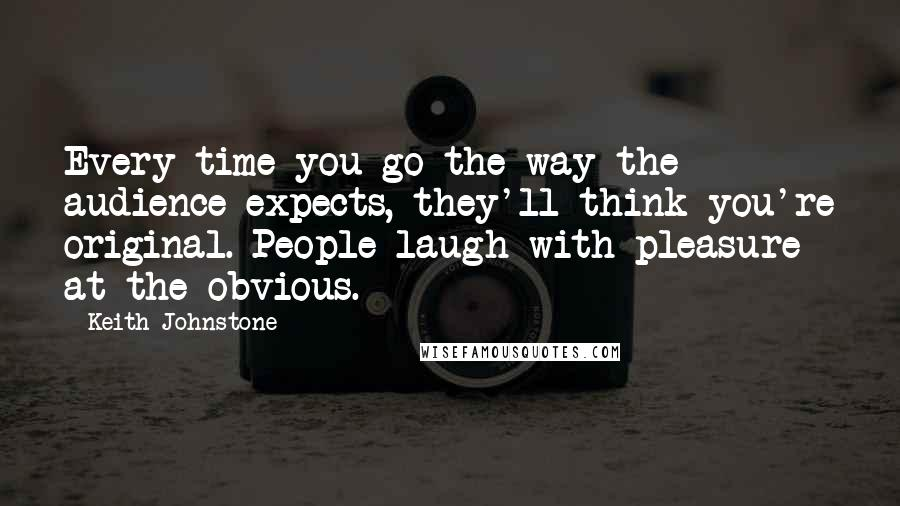 Keith Johnstone quotes: Every time you go the way the audience expects, they'll think you're original. People laugh with pleasure at the obvious.
