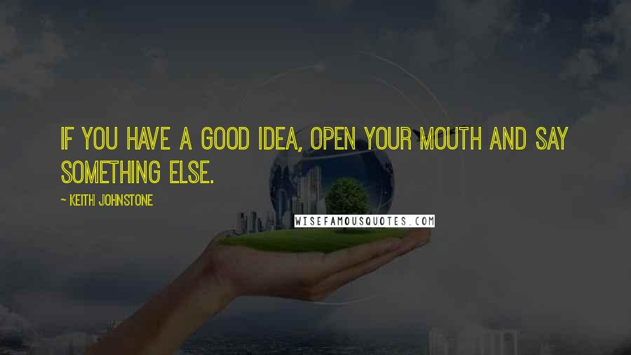 Keith Johnstone quotes: If you have a good idea, open your mouth and say something else.