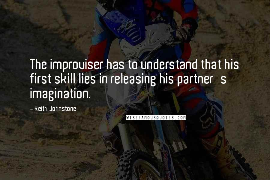 Keith Johnstone quotes: The improviser has to understand that his first skill lies in releasing his partner's imagination.