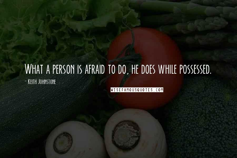 Keith Johnstone quotes: What a person is afraid to do, he does while possessed.