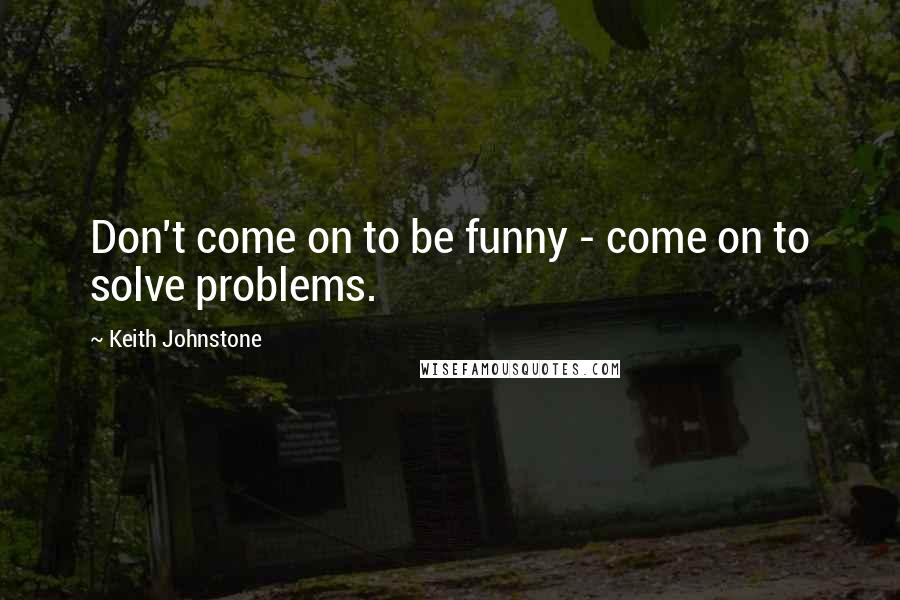 Keith Johnstone quotes: Don't come on to be funny - come on to solve problems.