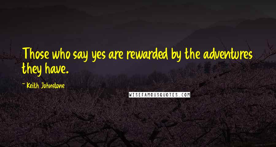 Keith Johnstone quotes: Those who say yes are rewarded by the adventures they have.