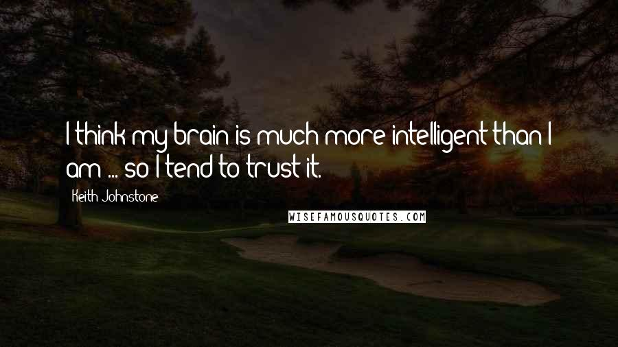 Keith Johnstone quotes: I think my brain is much more intelligent than I am ... so I tend to trust it.