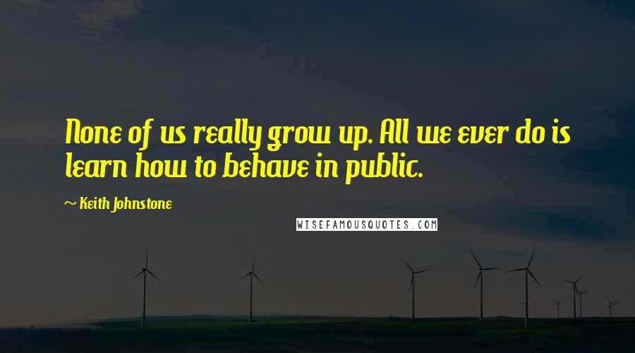 Keith Johnstone quotes: None of us really grow up. All we ever do is learn how to behave in public.