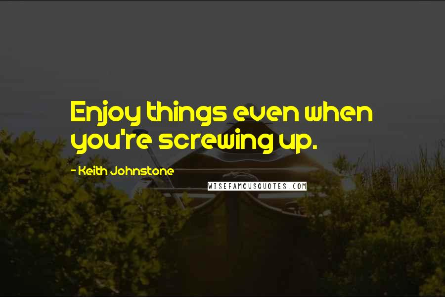 Keith Johnstone quotes: Enjoy things even when you're screwing up.