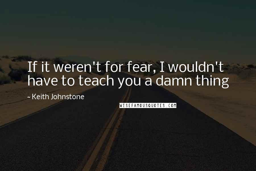 Keith Johnstone quotes: If it weren't for fear, I wouldn't have to teach you a damn thing