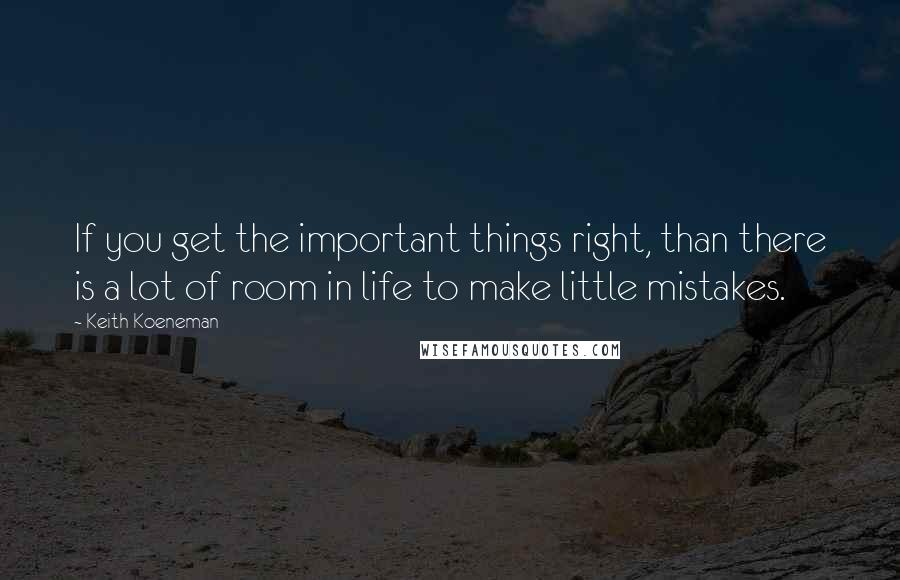 Keith Koeneman quotes: If you get the important things right, than there is a lot of room in life to make little mistakes.