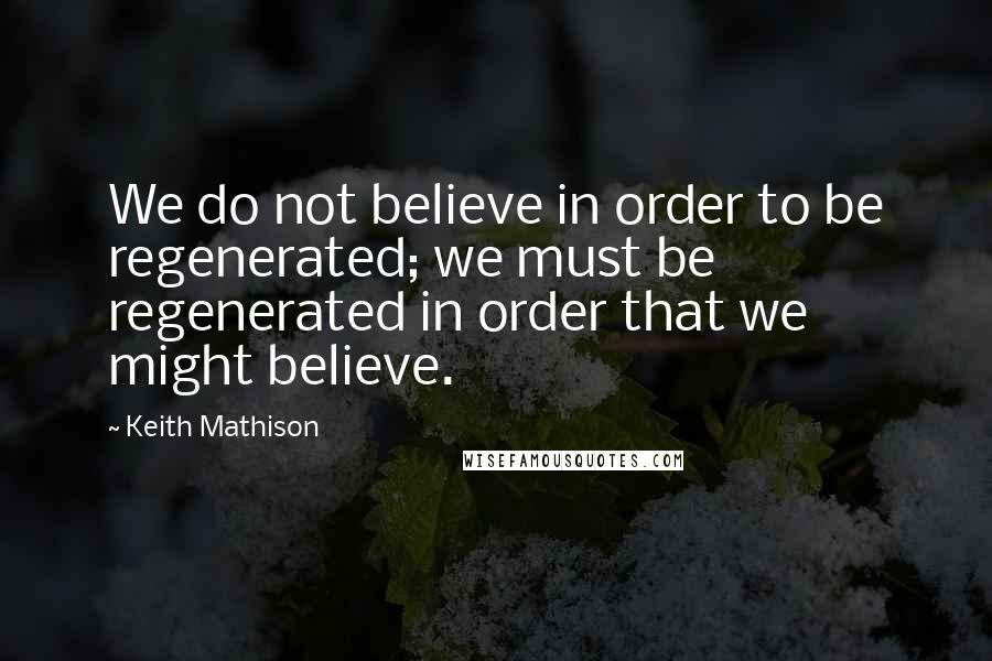 Keith Mathison quotes: We do not believe in order to be regenerated; we must be regenerated in order that we might believe.