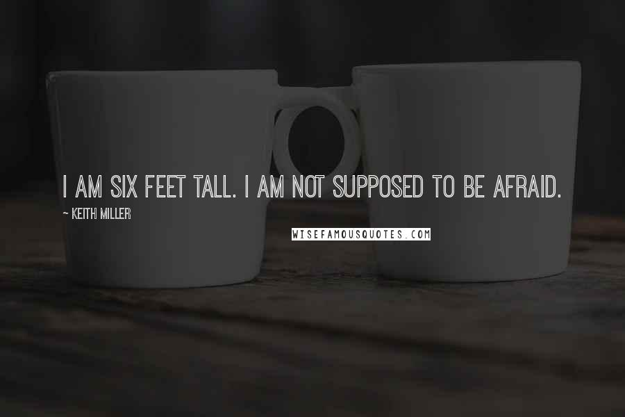 Keith Miller quotes: I am six feet tall. I am not supposed to be afraid.