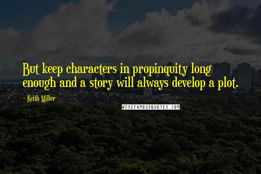 Keith Miller quotes: But keep characters in propinquity long enough and a story will always develop a plot.
