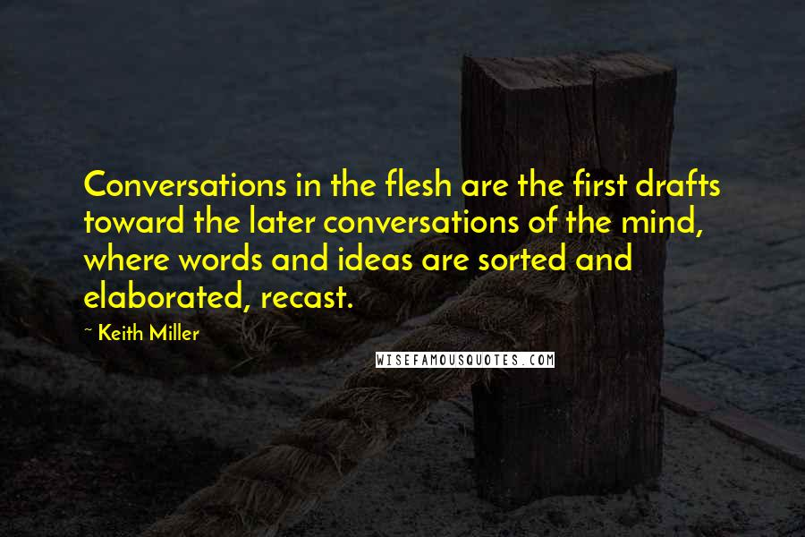 Keith Miller quotes: Conversations in the flesh are the first drafts toward the later conversations of the mind, where words and ideas are sorted and elaborated, recast.